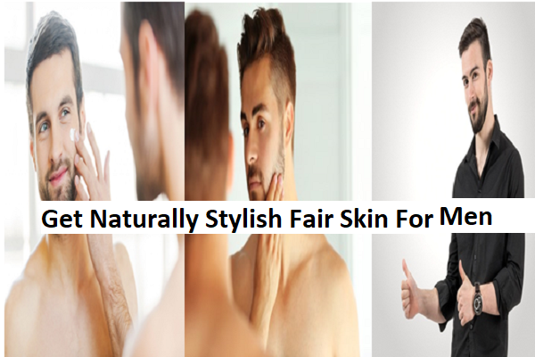 How to Get Naturally Stylish Fair Skin For Men
